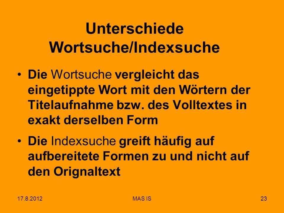 17.8.2012MAS IS23 Unterschiede Wortsuche/Indexsuche Die Wortsuche vergleicht das eingetippte Wort mit den Wörtern der Titelaufnahme bzw. des Volltexte