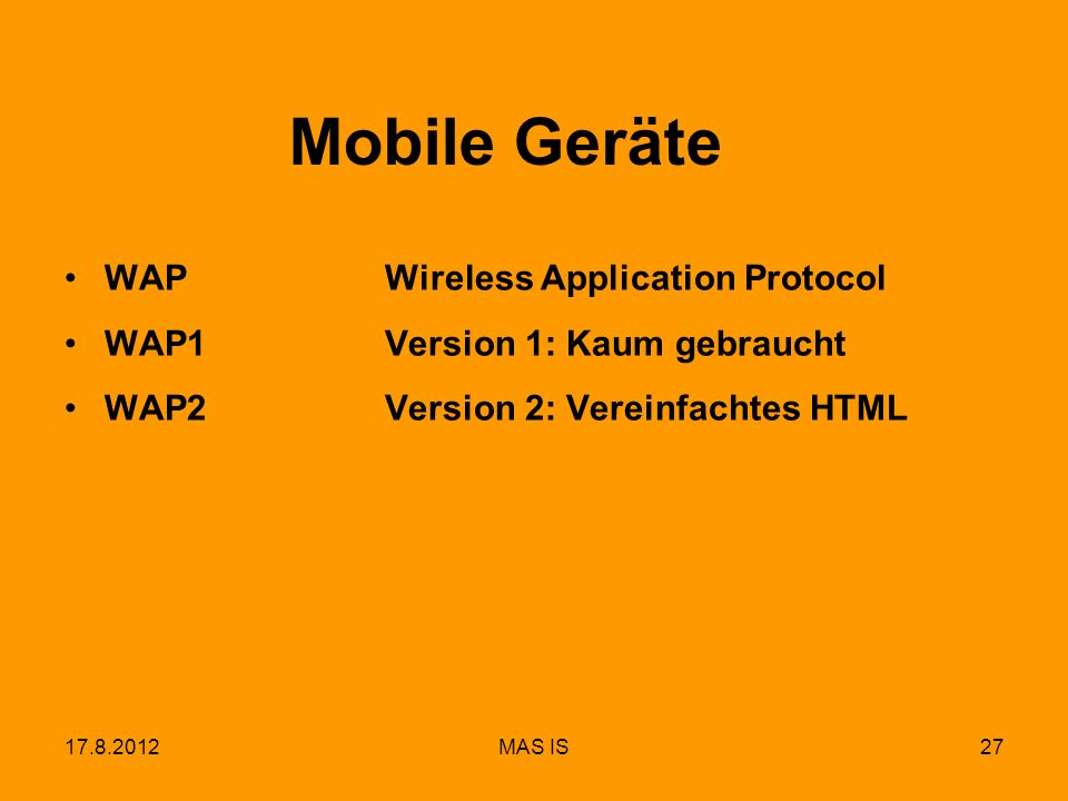 17.8.2012MAS IS27 Mobile Geräte WAPWireless Application Protocol WAP1Version 1: Kaum gebraucht WAP2Version 2: Vereinfachtes HTML