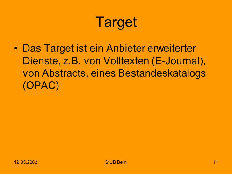 19.05.2003StUB Bern11 Target Das Target ist ein Anbieter erweiterter Dienste, z.B. von Volltexten (E-Journal), von Abstracts, eines Bestandeskatalogs