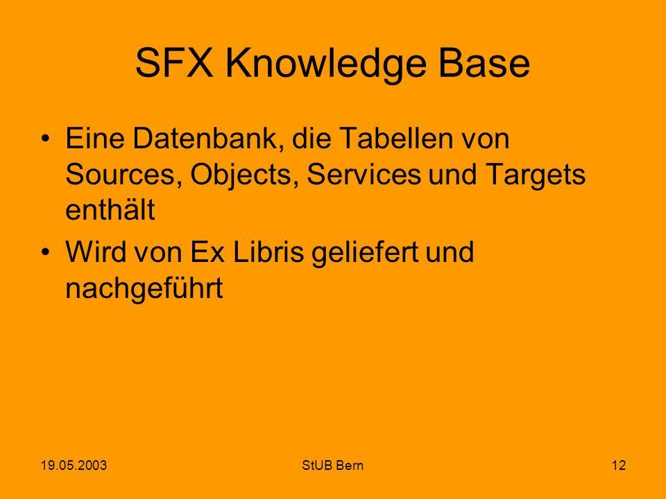 19.05.2003StUB Bern12 SFX Knowledge Base Eine Datenbank, die Tabellen von Sources, Objects, Services und Targets enthält Wird von Ex Libris geliefert