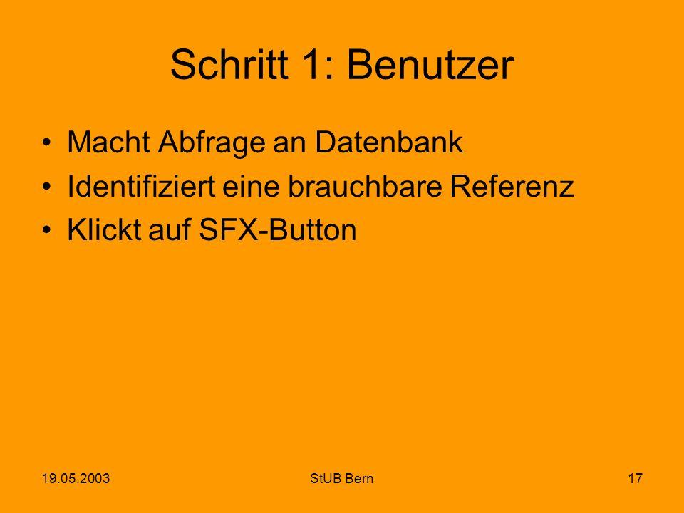 19.05.2003StUB Bern17 Schritt 1: Benutzer Macht Abfrage an Datenbank Identifiziert eine brauchbare Referenz Klickt auf SFX-Button