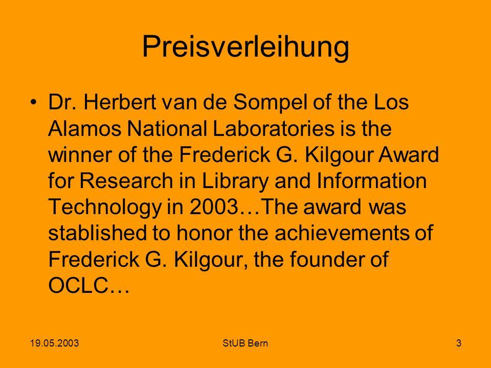 19.05.2003StUB Bern3 Preisverleihung Dr. Herbert van de Sompel of the Los Alamos National Laboratories is the winner of the Frederick G. Kilgour Award
