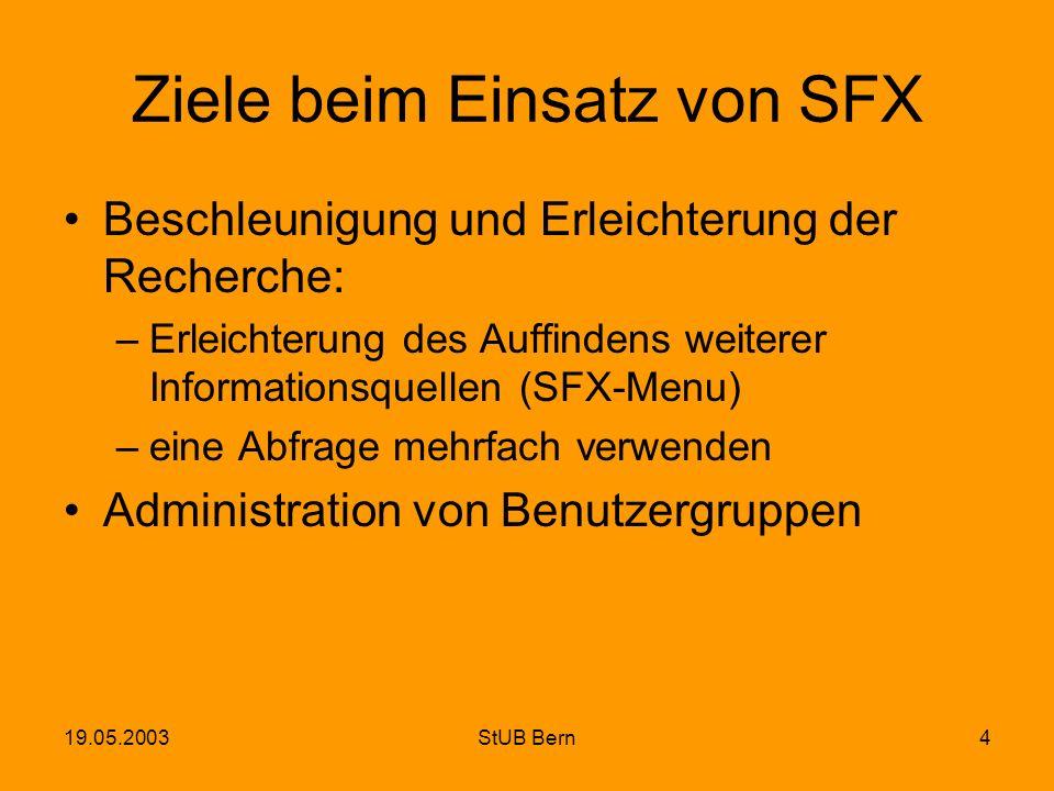 19.05.2003StUB Bern4 Ziele beim Einsatz von SFX Beschleunigung und Erleichterung der Recherche: –Erleichterung des Auffindens weiterer Informationsque
