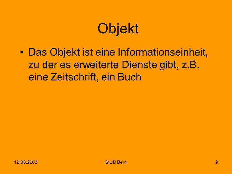 19.05.2003StUB Bern9 Objekt Das Objekt ist eine Informationseinheit, zu der es erweiterte Dienste gibt, z.B. eine Zeitschrift, ein Buch