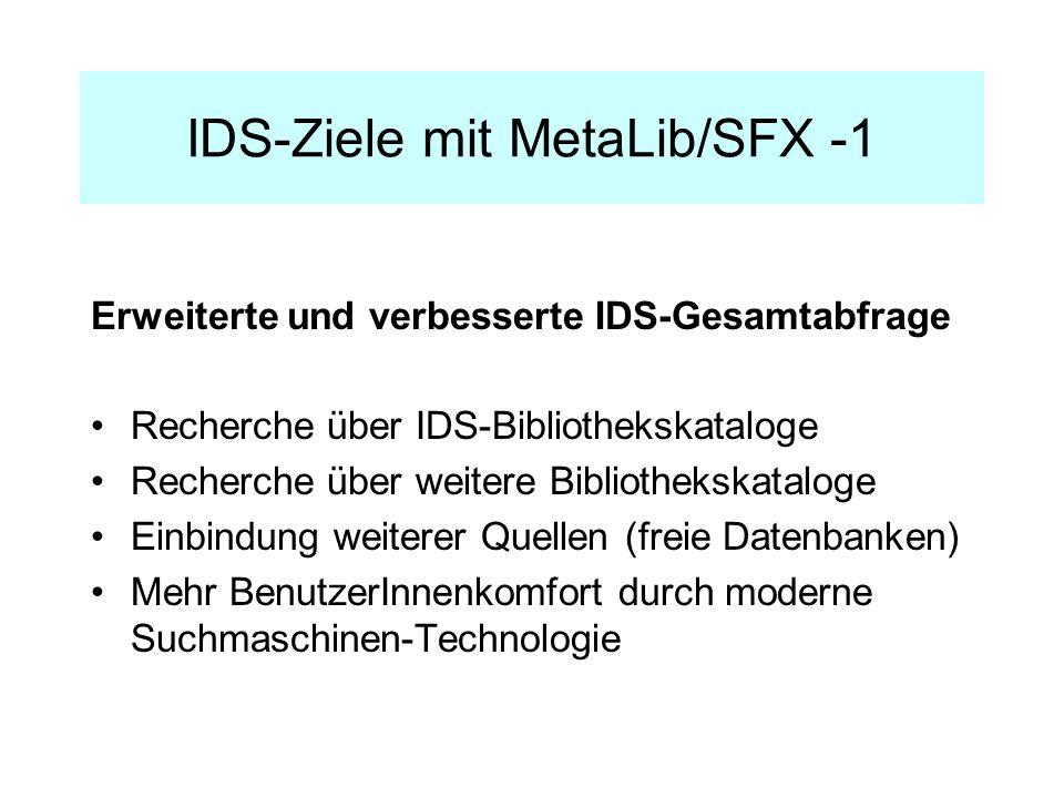 IDS-Ziele mit MetaLib/SFX -1 Erweiterte und verbesserte IDS-Gesamtabfrage Recherche über IDS-Bibliothekskataloge Recherche über weitere Bibliothekskataloge Einbindung weiterer Quellen (freie Datenbanken) Mehr BenutzerInnenkomfort durch moderne Suchmaschinen-Technologie