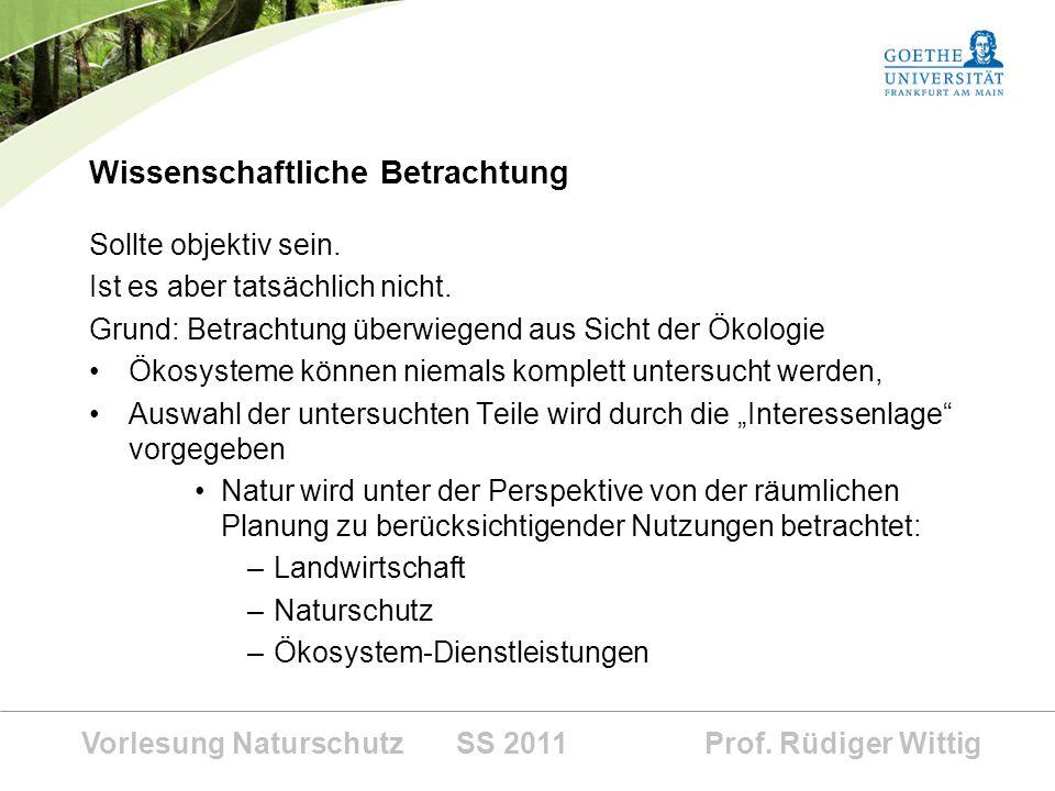 Vorlesung Naturschutz SS 2011 Prof. Rüdiger Wittig Wissenschaftliche Betrachtung Sollte objektiv sein. Ist es aber tatsächlich nicht. Grund: Betrachtu