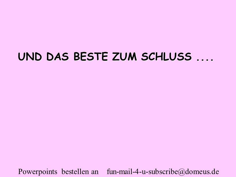 Powerpoints bestellen an fun-mail-4-u-subscribe@domeus.de UND DAS BESTE ZUM SCHLUSS....