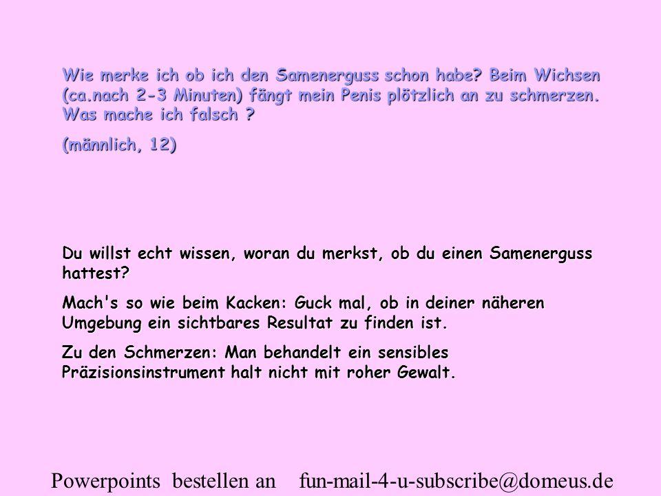 Powerpoints bestellen an fun-mail-4-u-subscribe@domeus.de Wie merke ich ob ich den Samenerguss schon habe? Beim Wichsen (ca.nach 2-3 Minuten) fängt me