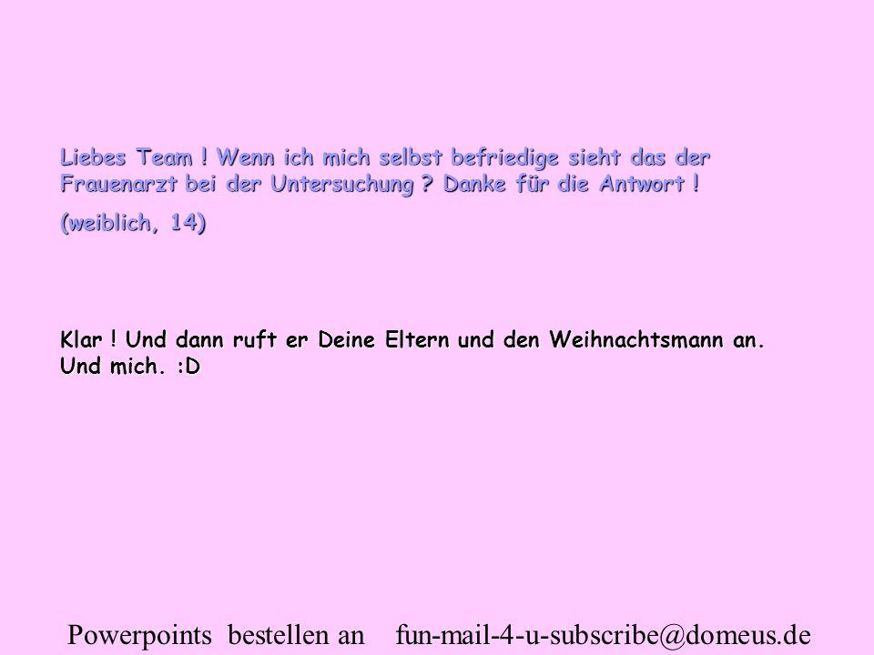 Powerpoints bestellen an fun-mail-4-u-subscribe@domeus.de Liebes Team ! Wenn ich mich selbst befriedige sieht das der Frauenarzt bei der Untersuchung