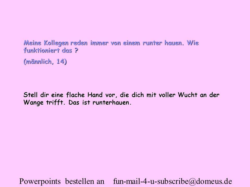 Powerpoints bestellen an fun-mail-4-u-subscribe@domeus.de Meine Kollegen reden immer von einem runter hauen. Wie funktioniert das ? (männlich, 14) Ste