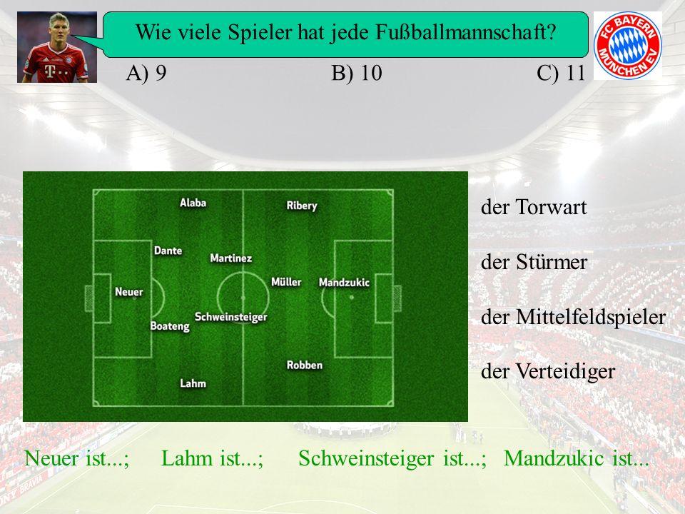 Wie viele Spieler hat jede Fußballmannschaft? A) 9B) 10C) 11 Neuer ist...;Lahm ist...;Schweinsteiger ist...;Mandzukic ist... der Torwart der Stürmer d