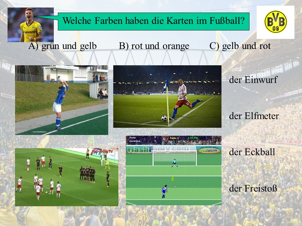 Welche Farben haben die Karten im Fußball? A) grün und gelbB) rot und orangeC) gelb und rot der Einwurf der Elfmeter der Eckball der Freistoß