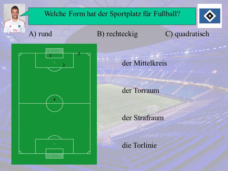 Welche Form hat der Sportplatz für Fußball? A) rundB) rechteckigC) quadratisch 1 2 3 4 der Mittelkreis der Torraum der Strafraum die Torlinie