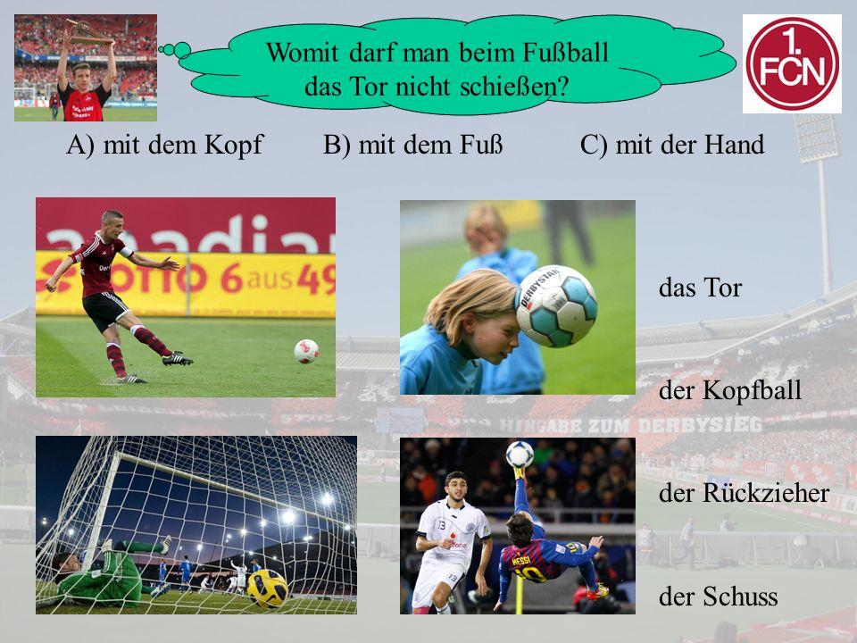 Womit darf man beim Fußball das Tor nicht schießen? A) mit dem KopfB) mit dem FußC) mit der Hand das Tor der Kopfball der Rückzieher der Schuss