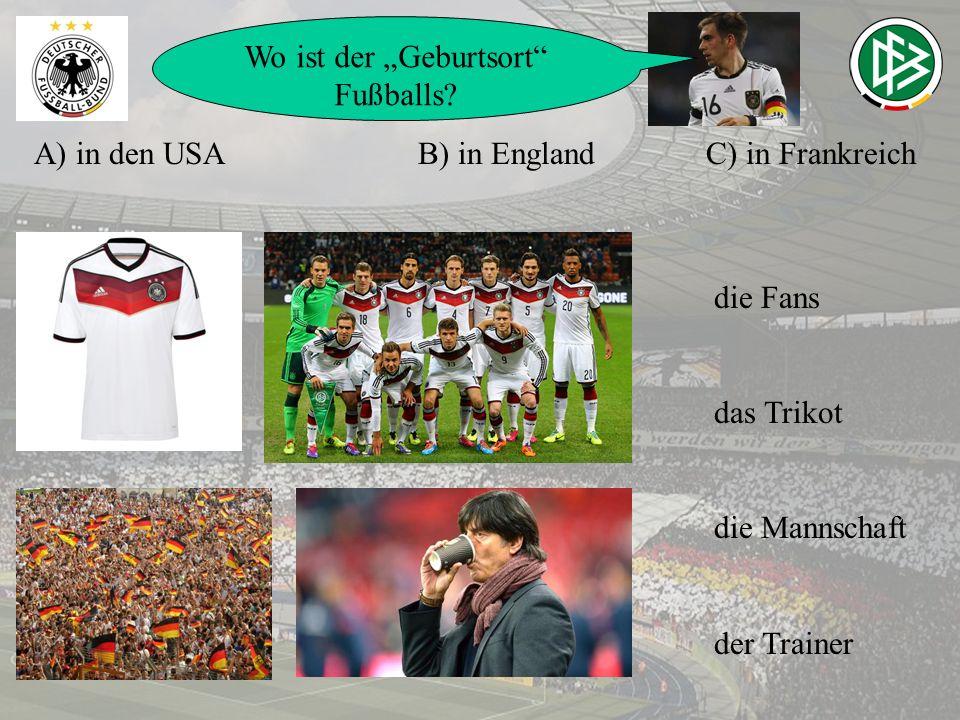 A) in den USAB) in EnglandC) in Frankreich Wo ist der Geburtsort Fußballs? die Fans das Trikot die Mannschaft der Trainer