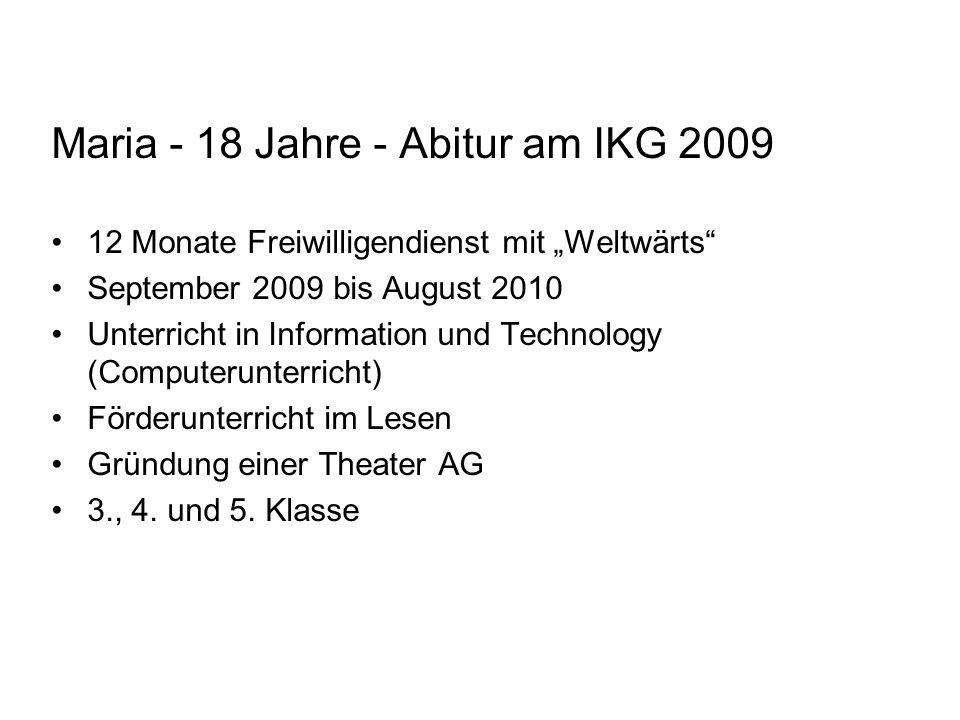 Maria - 18 Jahre - Abitur am IKG 2009 12 Monate Freiwilligendienst mit Weltwärts September 2009 bis August 2010 Unterricht in Information und Technolo