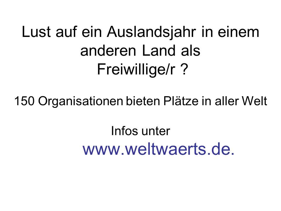 Lust auf ein Auslandsjahr in einem anderen Land als Freiwillige/r ? 150 Organisationen bieten Plätze in aller Welt Infos unter www.weltwaerts.de.