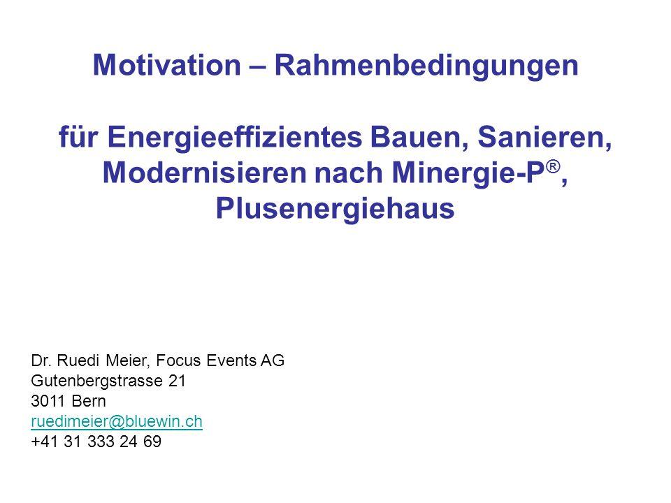 Motivation – Rahmenbedingungen für Energieeffizientes Bauen, Sanieren, Modernisieren nach Minergie-P ®, Plusenergiehaus Dr. Ruedi Meier, Focus Events