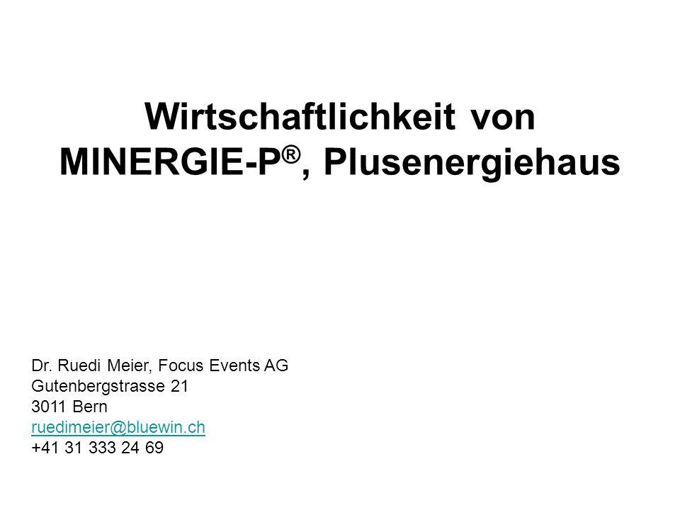 Wirtschaftlichkeit von MINERGIE-P ®, Plusenergiehaus Dr. Ruedi Meier, Focus Events AG Gutenbergstrasse 21 3011 Bern ruedimeier@bluewin.ch +41 31 333 2
