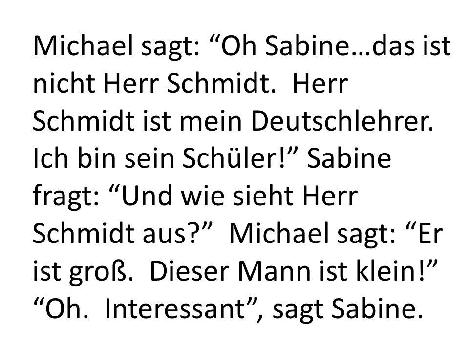 Michael sagt: Oh Sabine…das ist nicht Herr Schmidt. Herr Schmidt ist mein Deutschlehrer. Ich bin sein Schüler! Sabine fragt: Und wie sieht Herr Schmid
