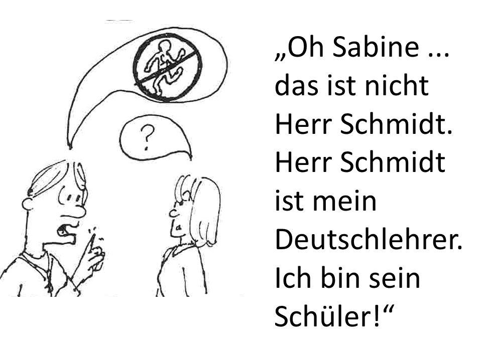 Oh Sabine... das ist nicht Herr Schmidt. Herr Schmidt ist mein Deutschlehrer. Ich bin sein Schüler!
