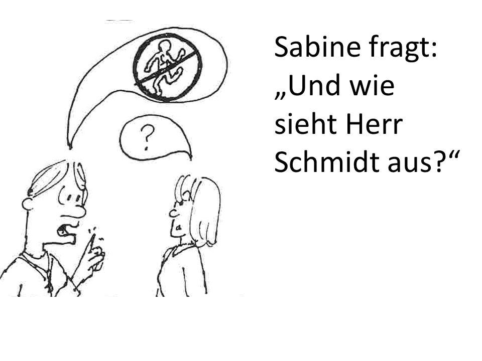Sabine fragt: Und wie sieht Herr Schmidt aus?