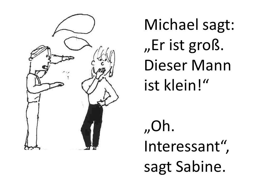 Michael sagt: Er ist groß. Dieser Mann ist klein! Oh. Interessant, sagt Sabine.