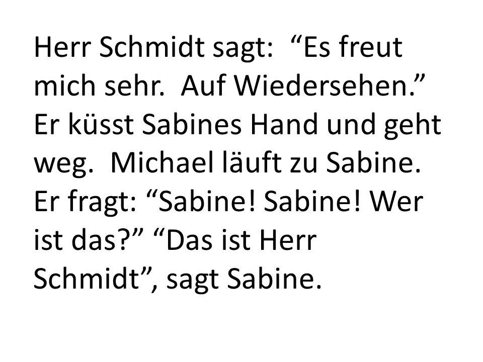 Herr Schmidt sagt: Es freut mich sehr. Auf Wiedersehen. Er küsst Sabines Hand und geht weg. Michael läuft zu Sabine. Er fragt: Sabine! Sabine! Wer ist