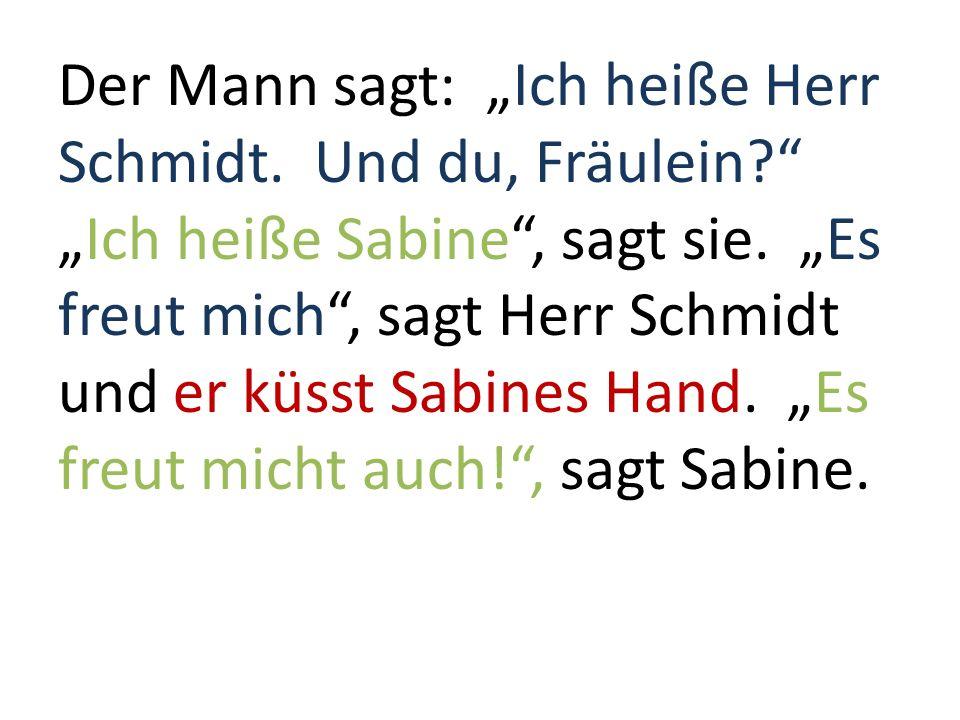 Der Mann sagt: Ich heiße Herr Schmidt. Und du, Fräulein?Ich heiße Sabine, sagt sie. Es freut mich, sagt Herr Schmidt und er küsst Sabines Hand. Es fre