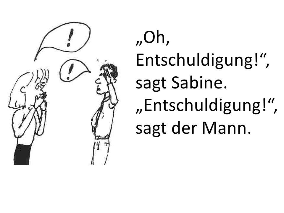 Oh, Entschuldigung!, sagt Sabine. Entschuldigung!, sagt der Mann.