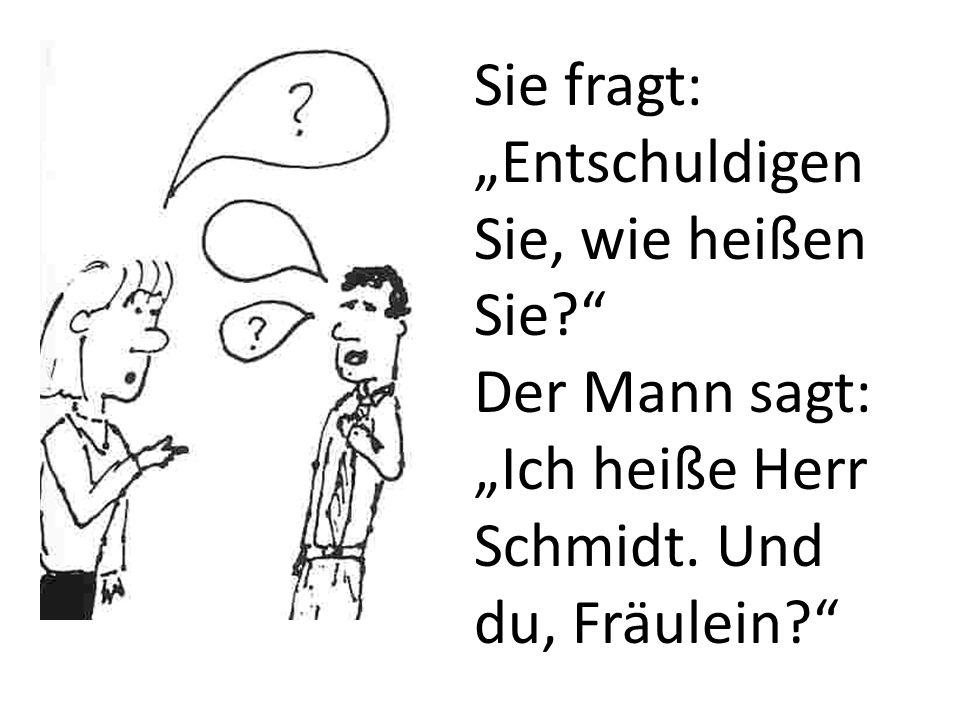 Sie fragt: Entschuldigen Sie, wie heißen Sie? Der Mann sagt: Ich heiße Herr Schmidt. Und du, Fräulein?
