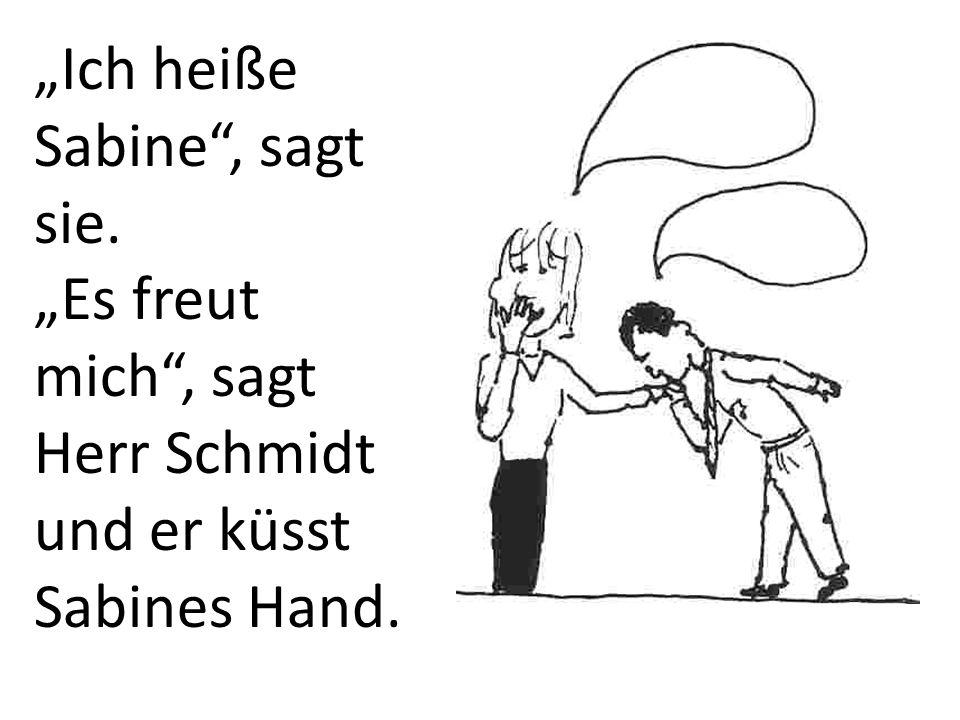 Ich heiße Sabine, sagt sie. Es freut mich, sagt Herr Schmidt und er küsst Sabines Hand.