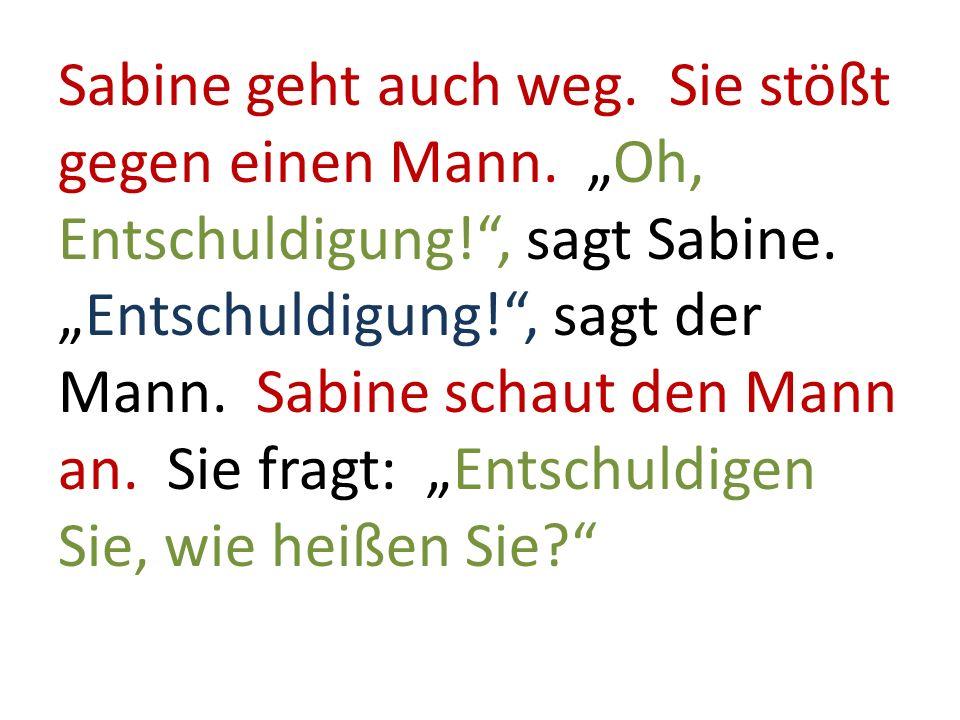 Sabine geht auch weg. Sie stößt gegen einen Mann. Oh, Entschuldigung!, sagt Sabine.Entschuldigung!, sagt der Mann. Sabine schaut den Mann an. Sie frag