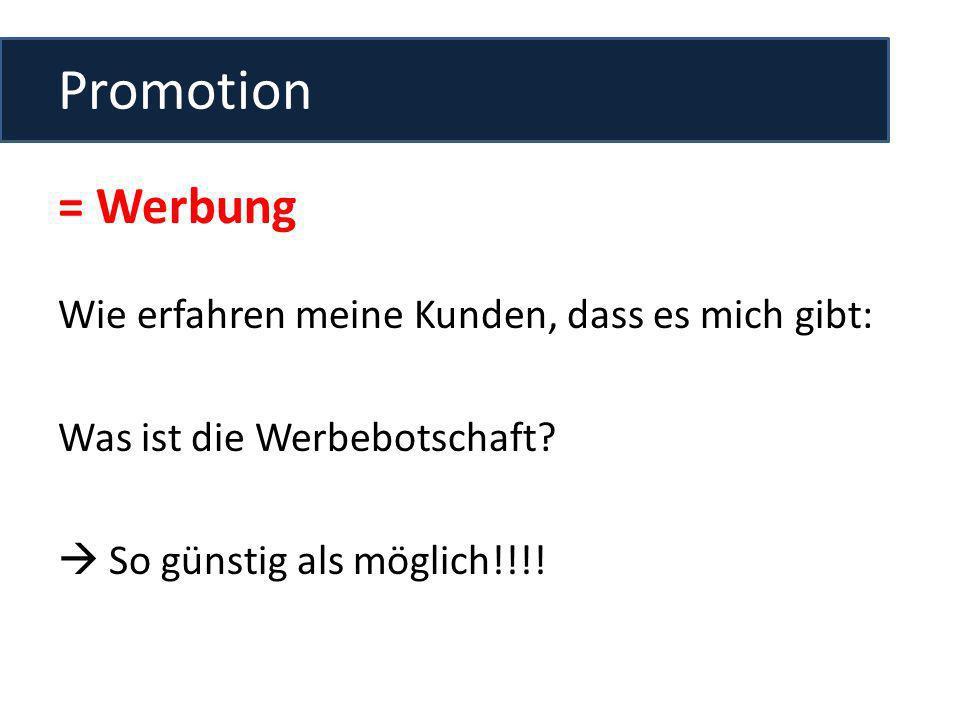 Promotion = Werbung Wie erfahren meine Kunden, dass es mich gibt: Was ist die Werbebotschaft? So günstig als möglich!!!!