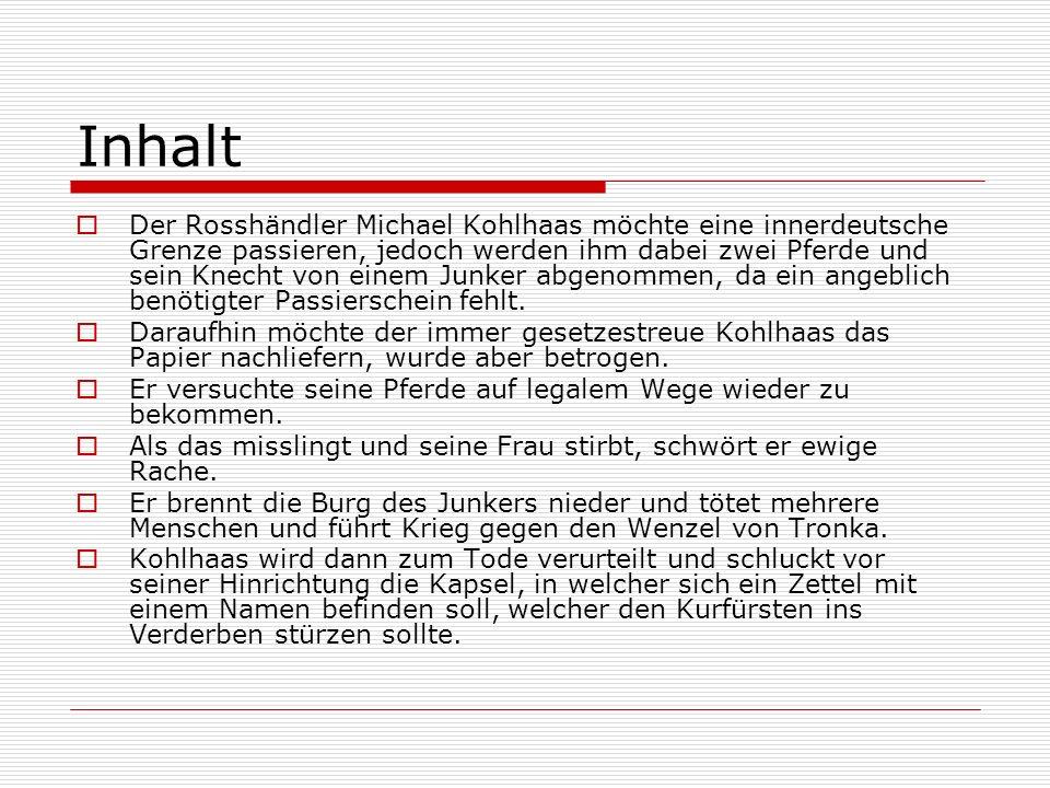 Inhalt Der Rosshändler Michael Kohlhaas möchte eine innerdeutsche Grenze passieren, jedoch werden ihm dabei zwei Pferde und sein Knecht von einem Junker abgenommen, da ein angeblich benötigter Passierschein fehlt.