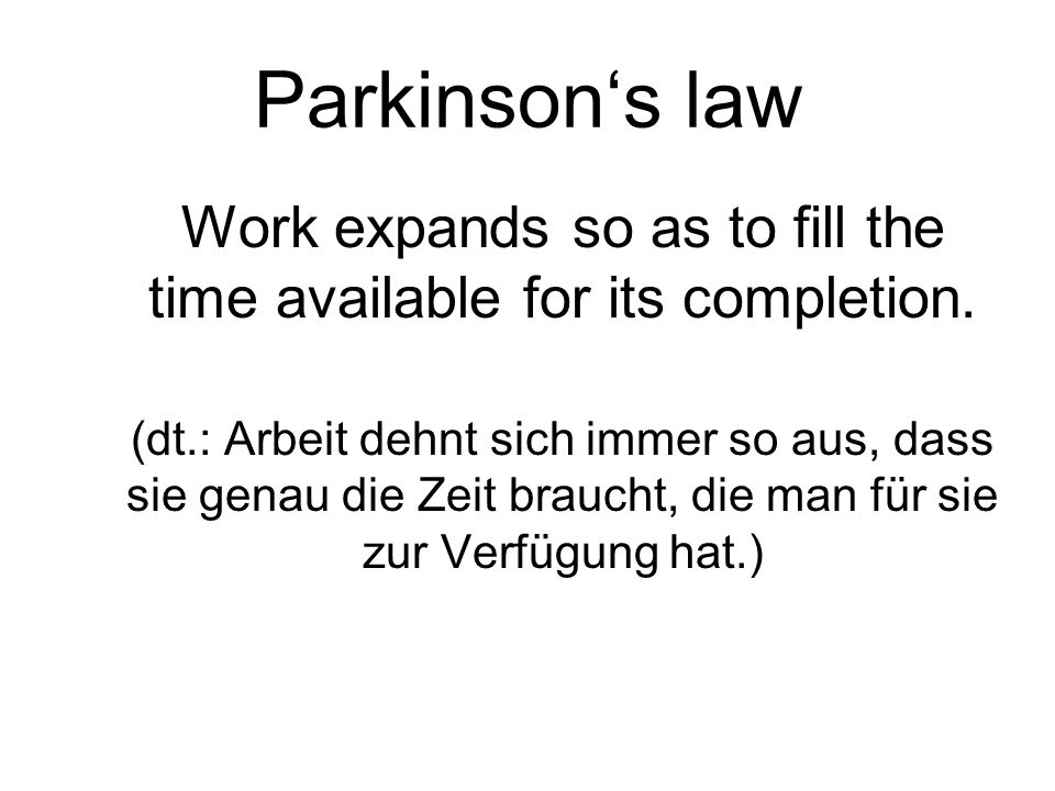 Parkinsons law Work expands so as to fill the time available for its completion. (dt.: Arbeit dehnt sich immer so aus, dass sie genau die Zeit braucht