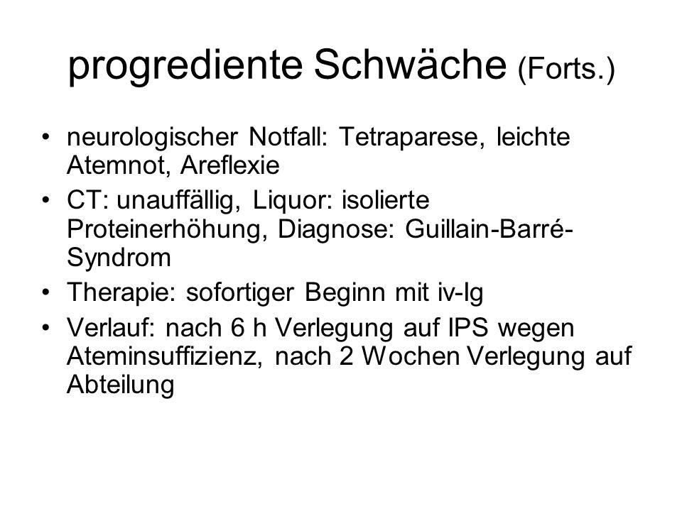 progrediente Schwäche (Forts.) neurologischer Notfall: Tetraparese, leichte Atemnot, Areflexie CT: unauffällig, Liquor: isolierte Proteinerhöhung, Diagnose: Guillain-Barré- Syndrom Therapie: sofortiger Beginn mit iv-Ig Verlauf: nach 6 h Verlegung auf IPS wegen Ateminsuffizienz, nach 2 Wochen Verlegung auf Abteilung