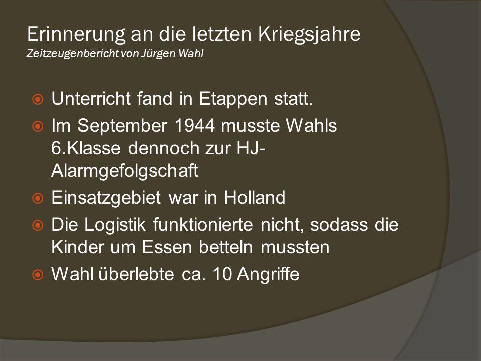 Unterricht fand in Etappen statt. Im September 1944 musste Wahls 6.Klasse dennoch zur HJ- Alarmgefolgschaft Einsatzgebiet war in Holland Die Logistik