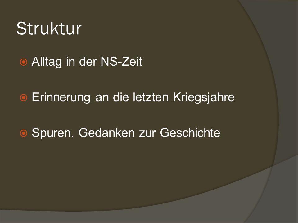 Struktur Alltag in der NS-Zeit Erinnerung an die letzten Kriegsjahre Spuren. Gedanken zur Geschichte