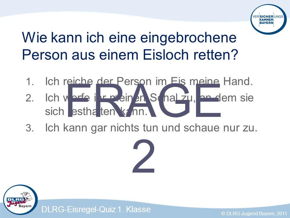 DLRG-Eisregel-Quiz 1.Klasse © DLRG-Jugend Bayern, 2011 Wie kann ich eine eingebrochene Person aus einem Eisloch retten.