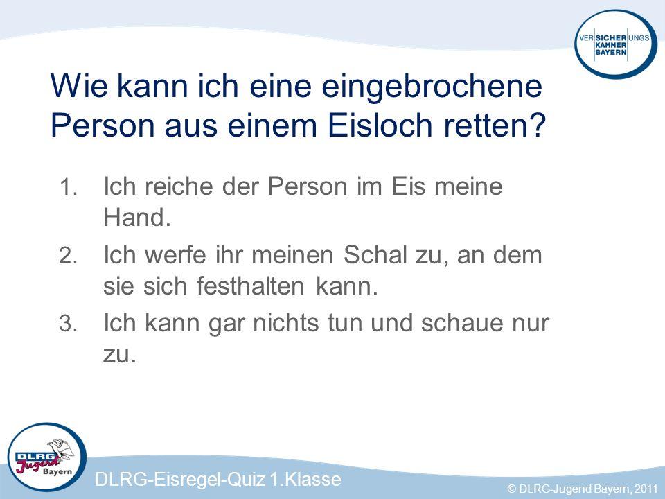 DLRG-Eisregel-Quiz 1.Klasse © DLRG-Jugend Bayern, 2011 Feld 2 Ich werfe dem Verunglückten meinen Schal zu.