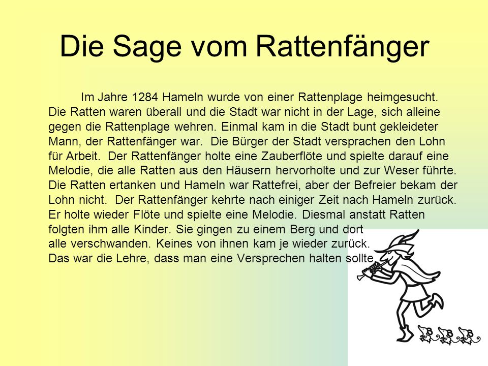 Die Sage vom Rattenfänger Im Jahre 1284 Hameln wurde von einer Rattenplage heimgesucht. Die Ratten waren überall und die Stadt war nicht in der Lage,