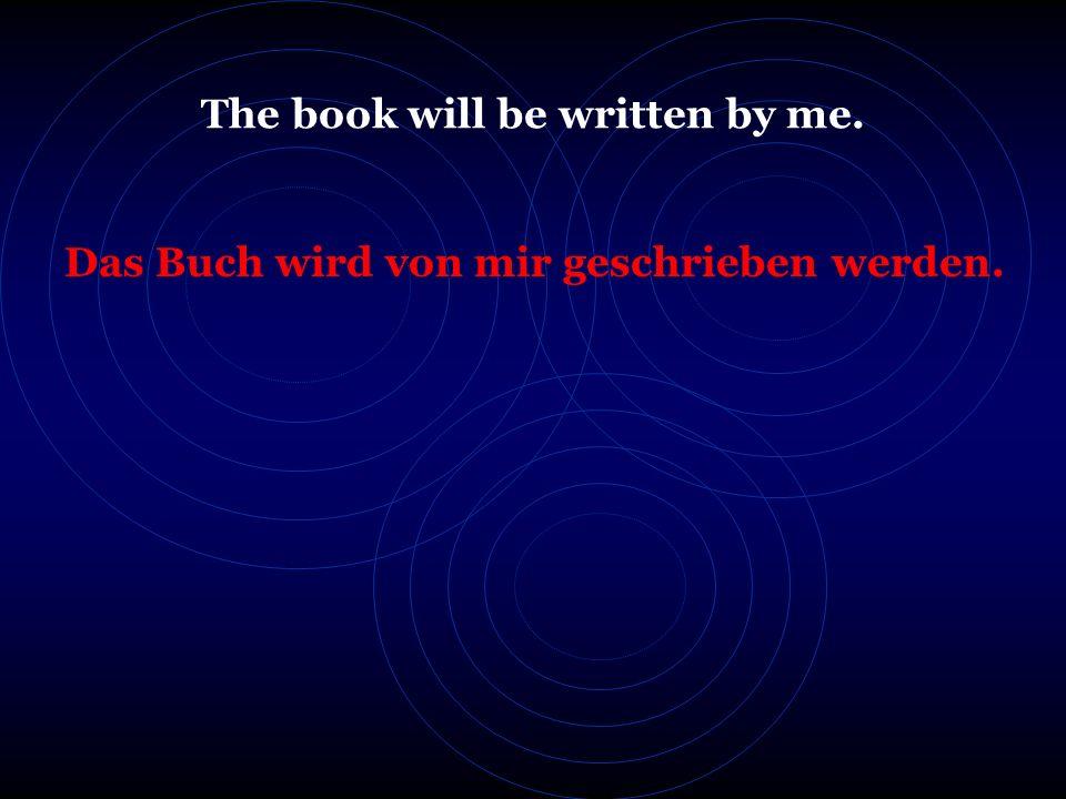 The book will be written by me. Das Buch wird von mir geschrieben werden.