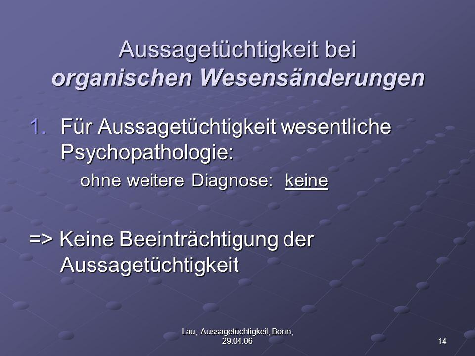 14 Lau, Aussagetüchtigkeit, Bonn, 29.04.06 Aussagetüchtigkeit bei organischen Wesensänderungen 1.Für Aussagetüchtigkeit wesentliche Psychopathologie: ohne weitere Diagnose: keine => Keine Beeinträchtigung der Aussagetüchtigkeit