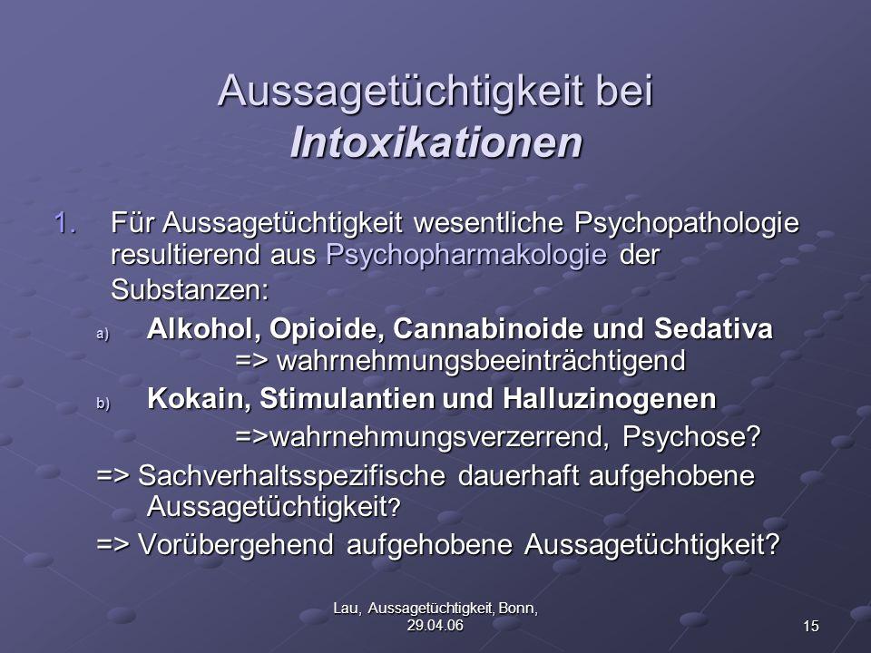 15 Lau, Aussagetüchtigkeit, Bonn, 29.04.06 Aussagetüchtigkeit bei Intoxikationen 1.Für Aussagetüchtigkeit wesentliche Psychopathologie resultierend aus Psychopharmakologie der Substanzen: a) Alkohol, Opioide, Cannabinoide und Sedativa => wahrnehmungsbeeinträchtigend b) Kokain, Stimulantien und Halluzinogenen =>wahrnehmungsverzerrend, Psychose.