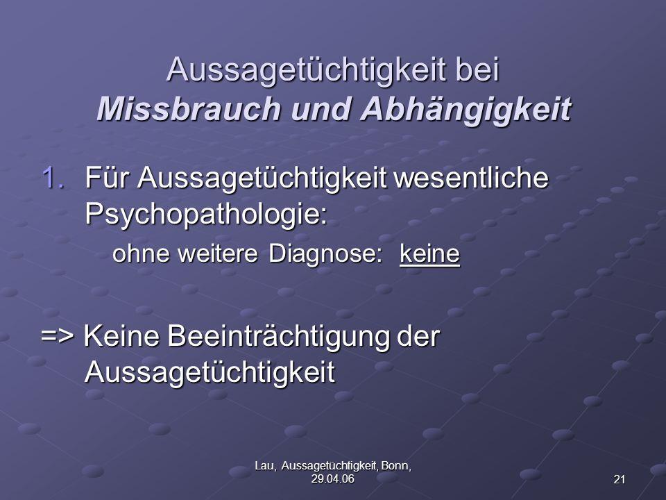 21 Lau, Aussagetüchtigkeit, Bonn, 29.04.06 Aussagetüchtigkeit bei Missbrauch und Abhängigkeit 1.Für Aussagetüchtigkeit wesentliche Psychopathologie: ohne weitere Diagnose: keine => Keine Beeinträchtigung der Aussagetüchtigkeit