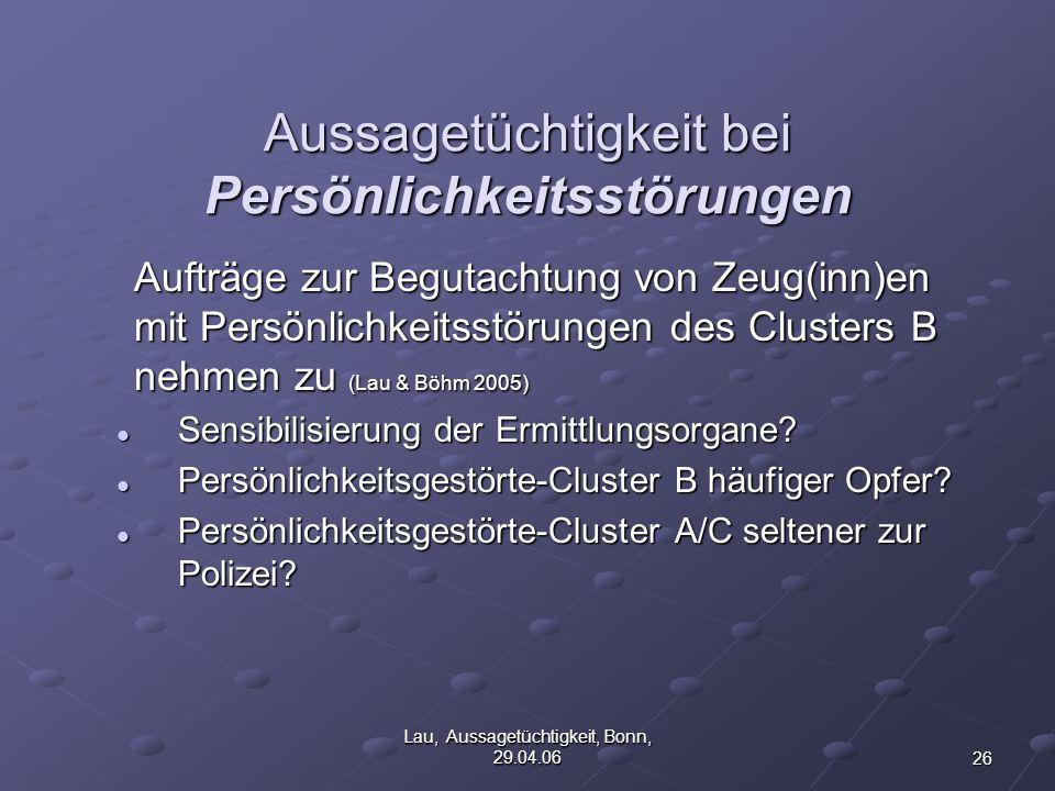 26 Lau, Aussagetüchtigkeit, Bonn, 29.04.06 Aussagetüchtigkeit bei Persönlichkeitsstörungen Aufträge zur Begutachtung von Zeug(inn)en mit Persönlichkeitsstörungen des Clusters B nehmen zu (Lau & Böhm 2005) Sensibilisierung der Ermittlungsorgane.