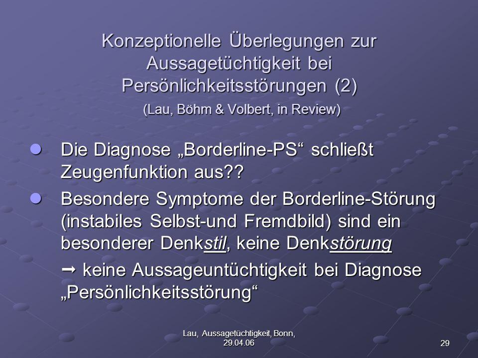 29 Lau, Aussagetüchtigkeit, Bonn, 29.04.06 Konzeptionelle Überlegungen zur Aussagetüchtigkeit bei Persönlichkeitsstörungen (2) (Lau, Böhm & Volbert, in Review) Die Diagnose Borderline-PS schließt Zeugenfunktion aus?.