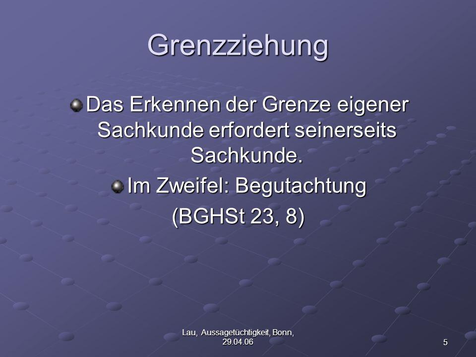 5 Lau, Aussagetüchtigkeit, Bonn, 29.04.06 Grenzziehung Das Erkennen der Grenze eigener Sachkunde erfordert seinerseits Sachkunde.