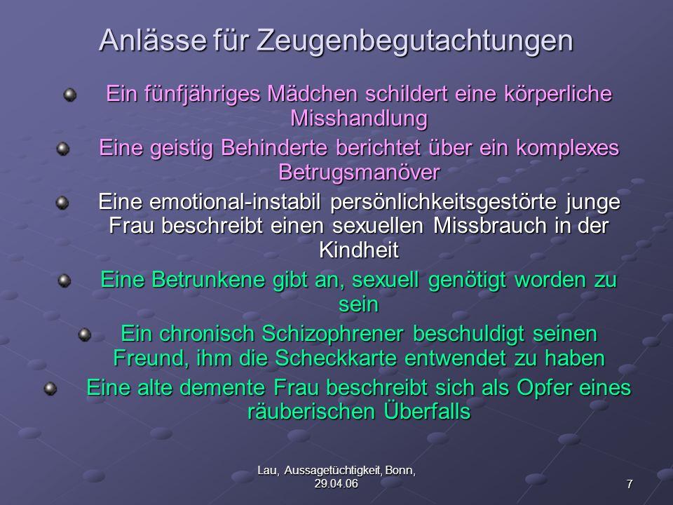 8 Lau, Aussagetüchtigkeit, Bonn, 29.04.06Aussagetüchtigkeit Fähigkeiten einer Person, einen spezifischen Sachverhalt zuverlässig wahrzunehmen, einen spezifischen Sachverhalt zuverlässig wahrzunehmen, diesen in der zwischen dem Geschehen und der Befragung liegenden Zeit im Gedächtnis zu bewahren, diesen in der zwischen dem Geschehen und der Befragung liegenden Zeit im Gedächtnis zu bewahren, Geschehnisse in einer Befragungssituation verbal wiederzugeben, Geschehnisse in einer Befragungssituation verbal wiederzugeben, Erlebtes von anders generierten Vorstellungen zu unterscheiden Erlebtes von anders generierten Vorstellungen zu unterscheiden